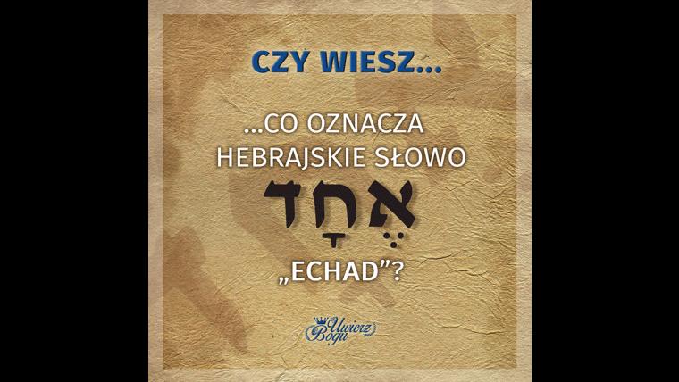 """CZY WIESZ, CO OZNACZA HEBRAJSKIE SŁOWO """"ECHAD""""?"""