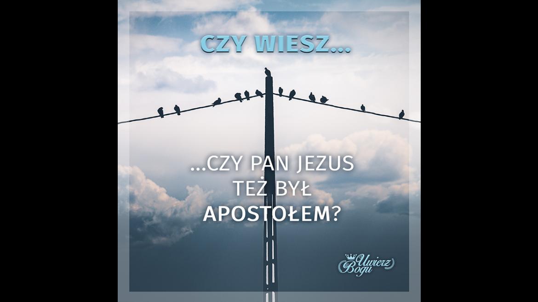 CZY WIESZ, CZY PAN JEZUS TEŻ BYŁ APOSTOŁEM?